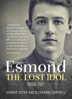 The Lost Idol The Life and Death of a Young Officer: Esmond Elliot 1895 - 1917 by Lord Astor of Hever