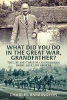 What Did You Do in the Great War, Grandfather? The Life and Times of an Edwardian Horse Artillery Officer by Charles Barrington