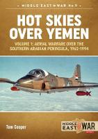 Hot Skies Over Yemen Aerial Warfare Over the Southern Arabian Peninsula, 1962-1994 by Tom Cooper