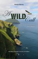A Wild Call - One Man's Voyage in Pursuit of Freedom by Martyn Murray