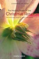 The Healing Power of the Christmas Rose The Medicinal Value of Black Hellebore by Johannes Wilkens