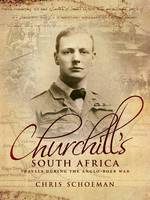 Churchill's South Africa Travels during the Anglo-Boer War by Chris Schoeman