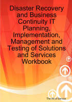 Disaster Recovery and Business Continuity IT Planning, Implementation, Management and Testing of Solutions and Services Workbook by Gerard Blokdijk, Jackie Brewster, Ivanka Menken