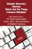 Disaster Recovery Gotchas - Watch Out for These Common Mistakes! - And Much More - 101 World Class Expert Facts, Hints, Tips and Advice on Disaster Re by Dale Scott