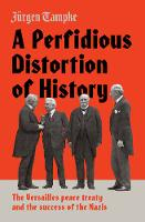 A Perfidious Distortion of History the Versailles peace treaty and the success of the Nazis by Jurgen Tampke