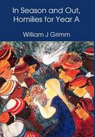 In Season and Out, Homilies for Year A by William J. Grimm