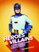 Heroes & Villains A photographic odyssey into the fantastic world of cosplay by Andrew Boyle