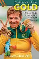 Finding Your Inner Gold A Gold Medal Paralympian's Secrets to Success by Carol Cooke