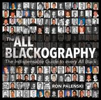 The All Blackography The Indispensable Guide to Every All Black by Ron Palenski
