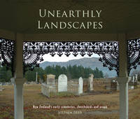 Unearthly Landscapes New Zealand's Old Cemetries, Churchyards and Urupa by Stephen Deed