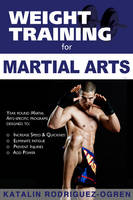 Weight Training for Martial Arts The Ultimate Guide by Katalin Rodriguez-Ogren