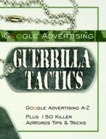 Google Advertising Guerrilla Tactics Google Advertising A-Z Plus 150 Killer Adwords Tips & Tricks by Bottletree Books