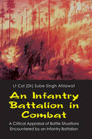 An Infantry Batallion in Combat A Critical Appraisal of Battle Situations Encountered by an Infantry Battalion by Lt Col (Dr.) Sube Singh Ahlawa