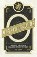 Artisan Public Relations A Hands-on Guide to Getting Your Food and Beverage Creations the Attention They Deserve by Paul Wagner