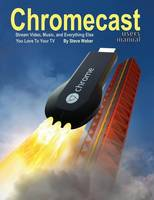Chromecast Users Manual Stream Video, Music, and Everything Else You Love to Your TV by All on the Berkeley Roundtable on the International Economy Steve (all at the University of California, Berkeley) Weber