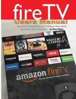 Fire TV Users Manual Bring Your Favorite Movies and TV Shows, Video Games and Apps to Your Living Room by All on the Berkeley Roundtable on the International Economy Steve (all at the University of California, Berkeley) Weber
