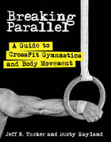 Breaking Parallel A Guide to Crossfit Gymnastics and Body Movement by Jeff R. Tucker