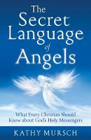 The Secret Language of Angels What Every Christian Should Know About God's Holy Messengers by Kathy (Kathy Mursch) Mursch