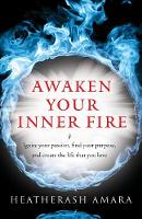 Awaken Your Inner Fire Ignite Your Passion, Find Your Purpose, and Create the Life That You Love by HeatherAsh (HeatherAsh Amara) Amara