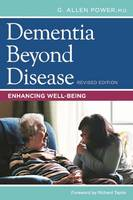 Dementia Beyond Disease Enhancing Well-Being by G. Allen Power