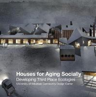 Houses for Aging Socially Developing Third Place Ecologies by University of Arkansas Community Design Center