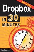 Dropbox in 30 Minutes, Second Edition The Beginner's Guide to Dropbox Backup, Syncing, and Sharing by Ian Lamont