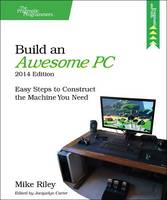 Build an Awesome PC Easy Steps to Construct the Machine You Need by Mike Riley