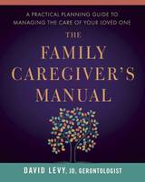 The Family Caregiver's Manual A Practical Planning Guide to Managing the Care of Your Loved One by David Levy