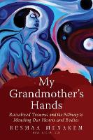 My Grandmother's Hands Racialized Trauma and the Pathways to Mending Our Hearts and Bodies by Resmaa (Resmaa Menakem) Menakem