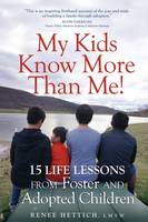 My Kids Know More Than Me! 15 Life Lessons from Foster and Adopted Children by Renee Hettich