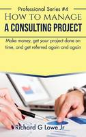 How to Manage a Consulting Project Make Money, Get Your Project Done on Time, and Get Referred Again and Again by Richard G Lowe Jr
