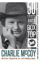 Fifty Cents and a Box Top The Creative Life of Nashville Session Musician Charlie McCoy by Charlie McCoy, Travis D. Stimeling