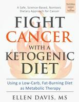 Fight Cancer with a Ketogenic Diet Using a Low-Carb, Fat-Burning Diet as Metabolic Therapy by Ellen Davis
