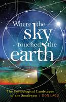 Where the Sky Touched the Earth The Cosmological Landscapes of the Southwest by Don Lago