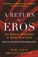A Return to Eros The Radical Experience of Being Fully Alive by Marc Gafni, Kristina Kincaid