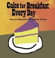 Cake for Breakfast Every Day by Kathleen Rasche