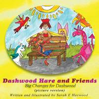 Dashwood Hare and Friends Big Changes for Dashwood - Picture Version by Sarah E Haywood