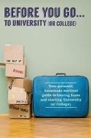 Before You Go...to University (or College) Your Own 'Personal' Survival Guide to Leaving Home and Starting University (or College) by Verna Scott-Culkin