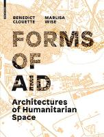 Architectures of Humanitarian Space Forms of Aid by Benedict Clouette, Marlisa Wise