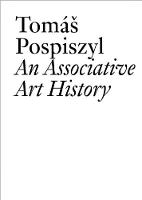 Tomas Pospiszyl An Associative Art History Comparative Studies of Neo-Avant-Gardes in a Bipolar World by Tomas Pospiszyl, Claire Bishop