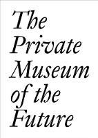 The Private Museum of the Future by Chris Dercon, Soichiro Fututake