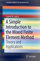 A Simple Introduction to the Mixed Finite Element Method Theory and Applications by Gabriel N. Gatica