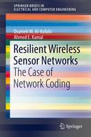 Resilient Wireless Sensor Networks The Case of Network Coding by Osameh M. Al-Kofahi, Ahmed E. Kamal