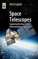 Space Telescopes Capturing the Rays of the Electromagnetic Spectrum by Neil English