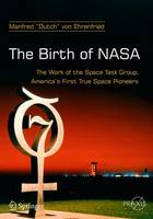 The Birth of NASA The Work of the Space Task Group, America's First True Space Pioneers by Dutch Von Ehrenfried