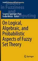 On Logical, Algebraic and Probabilistic Aspects of Fuzzy Set Theory by Susanne Saminger-Platz