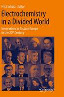 Electrochemistry in a Divided World Innovations in Eastern Europe in the 20th Century by Fritz Scholz