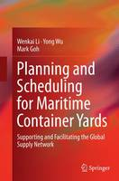 Planning and Scheduling for Maritime Container Yards Supporting and Facilitating the Global Supply Network by Wenkai Li, Yong Wu, Mark Goh