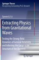 Extracting Physics from Gravitational Waves Testing the Strong-Field Dynamics of General Relativity and Inferring the Large-Scale Structure of the Universe by Tjonnie G. F. Li