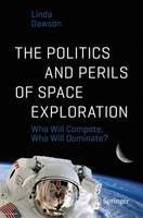 The Politics and Perils of Space Exploration Who Will Compete, Who Will Dominate? by Linda Dawson